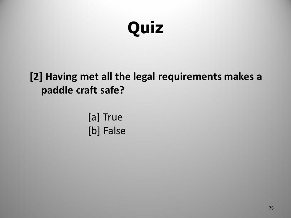 Quiz [2] Having met all the legal requirements makes a paddle craft safe [a] True [b] False